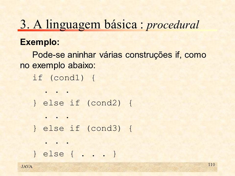 JAVA 110 3. A linguagem básica : procedural Exemplo: Pode-se aninhar várias construções if, como no exemplo abaixo: if (cond1) {... } else if (cond2)
