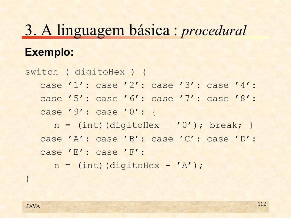JAVA 112 3. A linguagem básica : procedural Exemplo: switch ( digitoHex ) { case 1: case 2: case 3: case 4: case 5: case 6: case 7: case 8: case 9: ca
