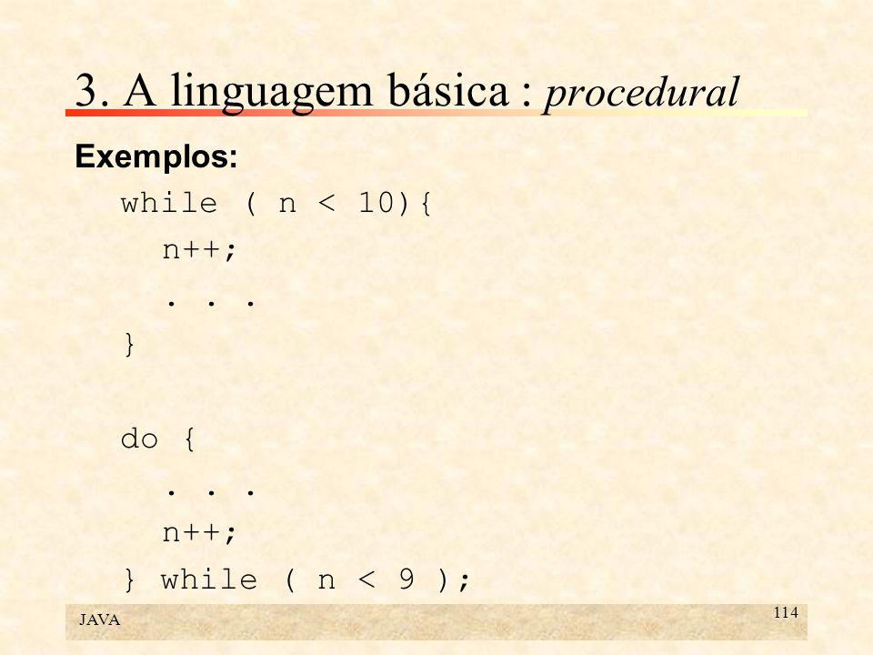 JAVA 114 3. A linguagem básica : procedural Exemplos: while ( n < 10){ n++;... } do {... n++; } while ( n < 9 );