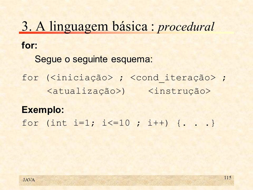 JAVA 115 3. A linguagem básica : procedural for: Segue o seguinte esquema: for ( ; ; ) Exemplo: for (int i=1; i<=10 ; i++) {...}