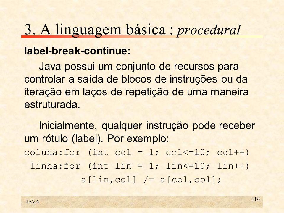 JAVA 116 3. A linguagem básica : procedural label-break-continue: Java possui um conjunto de recursos para controlar a saída de blocos de instruções o