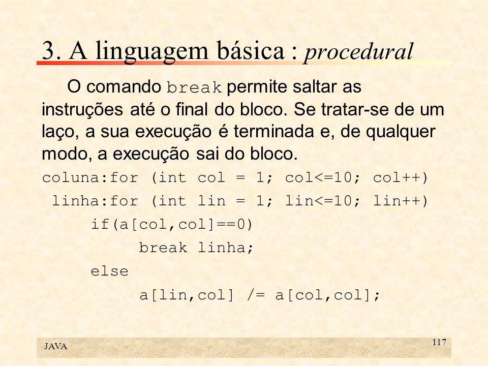 JAVA 117 3. A linguagem básica : procedural O comando break permite saltar as instruções até o final do bloco. Se tratar-se de um laço, a sua execução