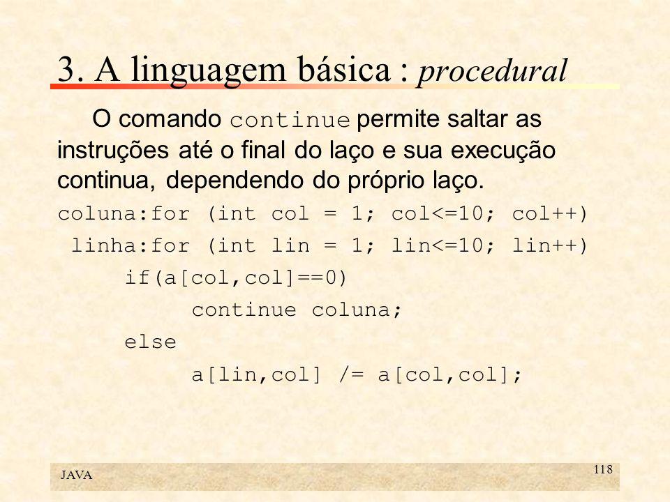 JAVA 118 3. A linguagem básica : procedural O comando continue permite saltar as instruções até o final do laço e sua execução continua, dependendo do