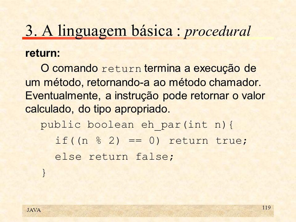 JAVA 119 3. A linguagem básica : procedural return: O comando return termina a execução de um método, retornando-a ao método chamador. Eventualmente,