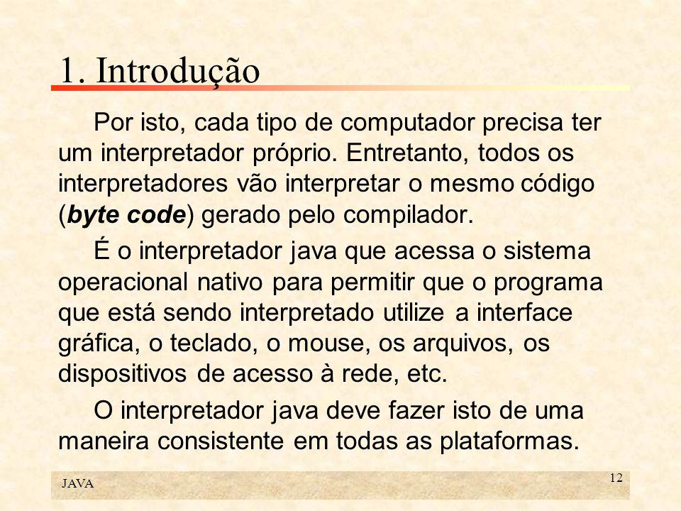 JAVA 12 1. Introdução Por isto, cada tipo de computador precisa ter um interpretador próprio. Entretanto, todos os interpretadores vão interpretar o m