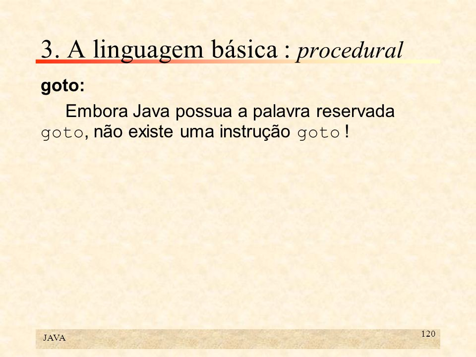 JAVA 120 3. A linguagem básica : procedural goto: Embora Java possua a palavra reservada goto, não existe uma instrução goto !
