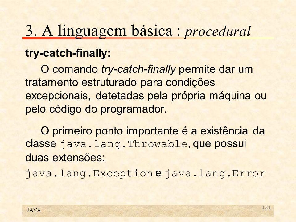 JAVA 121 3. A linguagem básica : procedural try-catch-finally: O comando try-catch-finally permite dar um tratamento estruturado para condições excepc