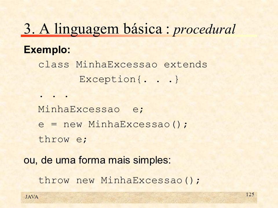 JAVA 125 3. A linguagem básica : procedural Exemplo: class MinhaExcessao extends Exception{...}... MinhaExcessao e; e = new MinhaExcessao(); throw e;