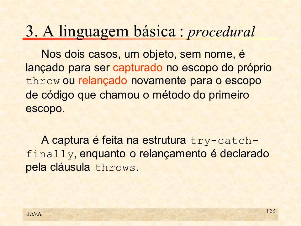 JAVA 126 3. A linguagem básica : procedural Nos dois casos, um objeto, sem nome, é lançado para ser capturado no escopo do próprio throw ou relançado