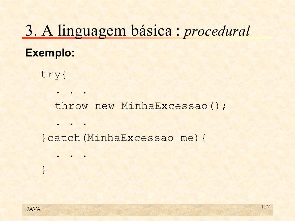JAVA 127 3. A linguagem básica : procedural Exemplo: try{... throw new MinhaExcessao();... }catch(MinhaExcessao me){... }