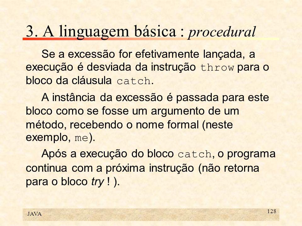JAVA 128 3. A linguagem básica : procedural Se a excessão for efetivamente lançada, a execução é desviada da instrução throw para o bloco da cláusula