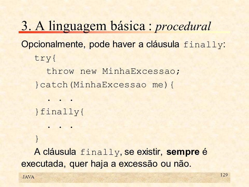 JAVA 129 3. A linguagem básica : procedural Opcionalmente, pode haver a cláusula finally : try{ throw new MinhaExcessao; }catch(MinhaExcessao me){...