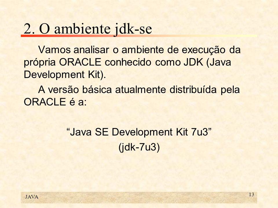 JAVA 13 2. O ambiente jdk-se Vamos analisar o ambiente de execução da própria ORACLE conhecido como JDK (Java Development Kit). A versão básica atualm