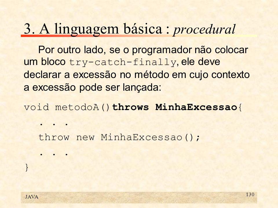 JAVA 130 3. A linguagem básica : procedural Por outro lado, se o programador não colocar um bloco try-catch-finally, ele deve declarar a excessão no m