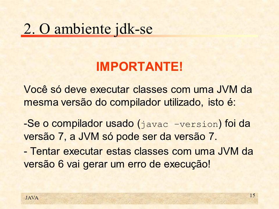 JAVA 15 2. O ambiente jdk-se IMPORTANTE! Você só deve executar classes com uma JVM da mesma versão do compilador utilizado, isto é: -Se o compilador u
