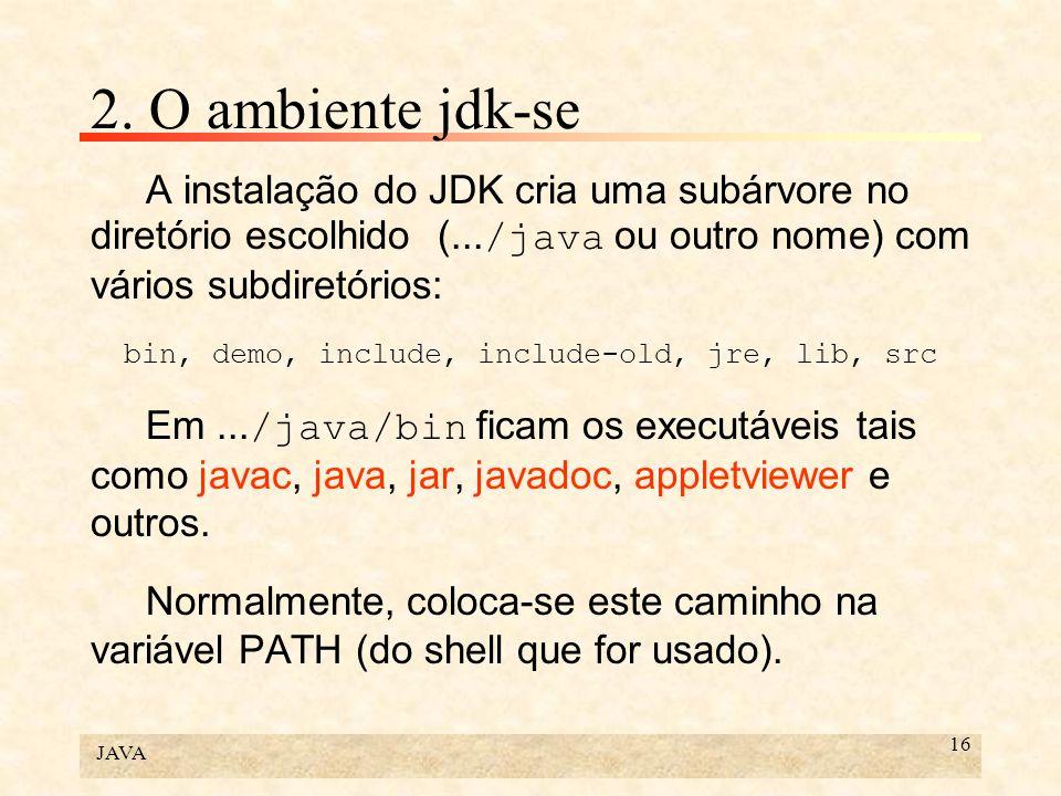JAVA 16 2. O ambiente jdk-se A instalação do JDK cria uma subárvore no diretório escolhido (... /java ou outro nome) com vários subdiretórios: bin, de
