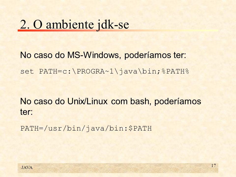 JAVA 17 2. O ambiente jdk-se No caso do MS-Windows, poderíamos ter: set PATH=c:\PROGRA~1\java\bin;%PATH% No caso do Unix/Linux com bash, poderíamos te