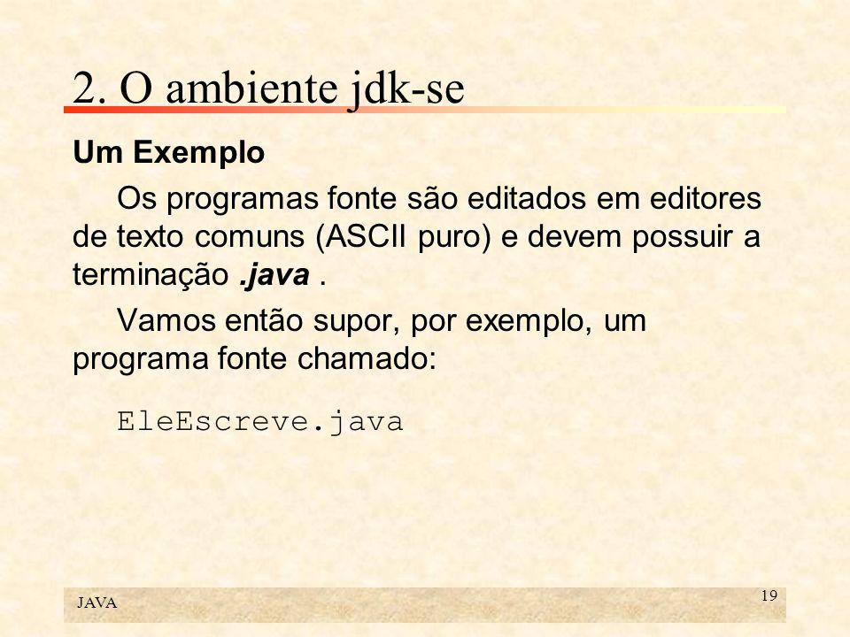 JAVA 19 2. O ambiente jdk-se Um Exemplo Os programas fonte são editados em editores de texto comuns (ASCII puro) e devem possuir a terminação.java. Va