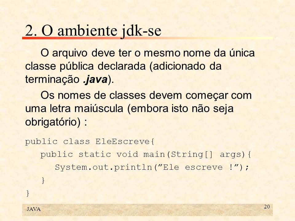 JAVA 20 2. O ambiente jdk-se O arquivo deve ter o mesmo nome da única classe pública declarada (adicionado da terminação.java). Os nomes de classes de