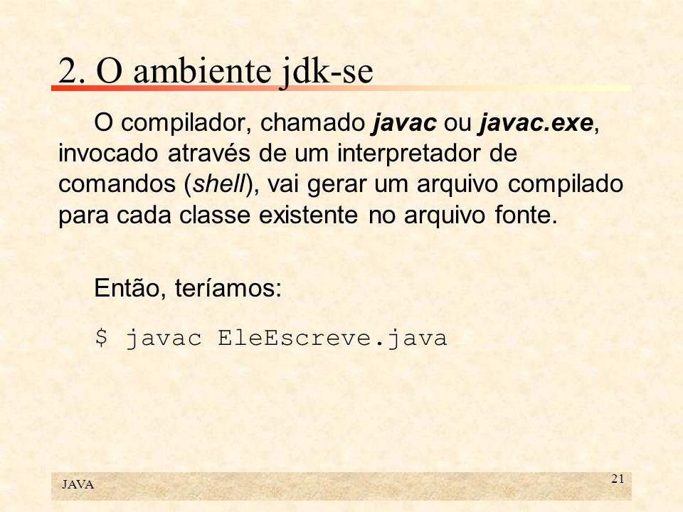 JAVA 21 2. O ambiente jdk-se O compilador, chamado javac ou javac.exe, invocado através de um interpretador de comandos (shell), vai gerar um arquivo