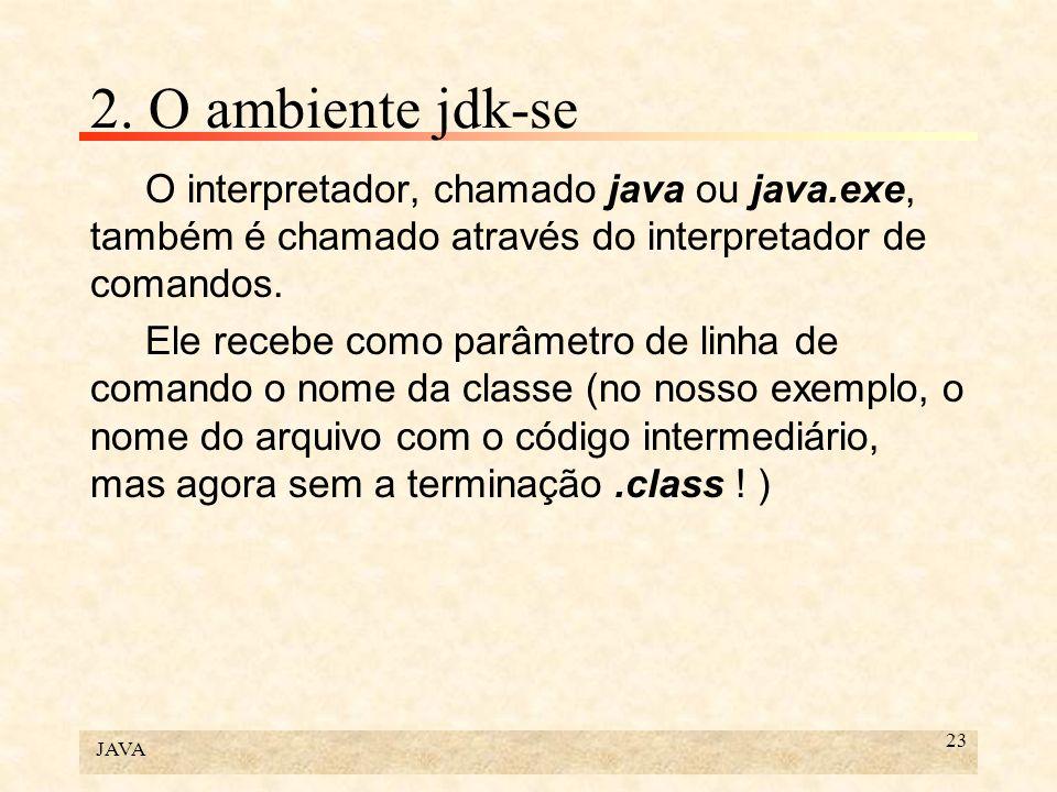 JAVA 23 2. O ambiente jdk-se O interpretador, chamado java ou java.exe, também é chamado através do interpretador de comandos. Ele recebe como parâmet