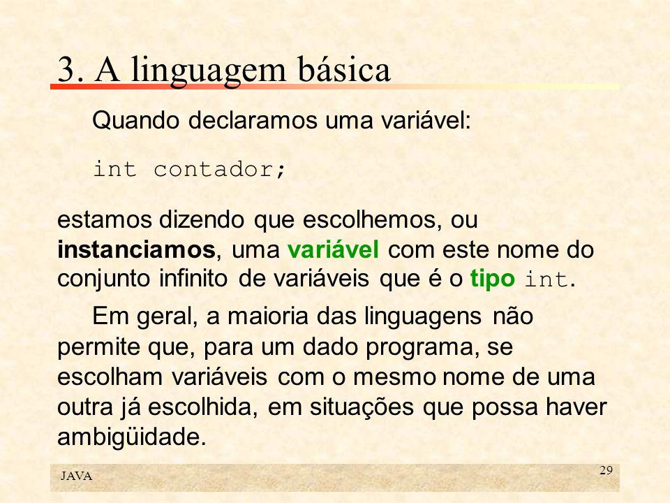 JAVA 29 3. A linguagem básica Quando declaramos uma variável: int contador; estamos dizendo que escolhemos, ou instanciamos, uma variável com este nom