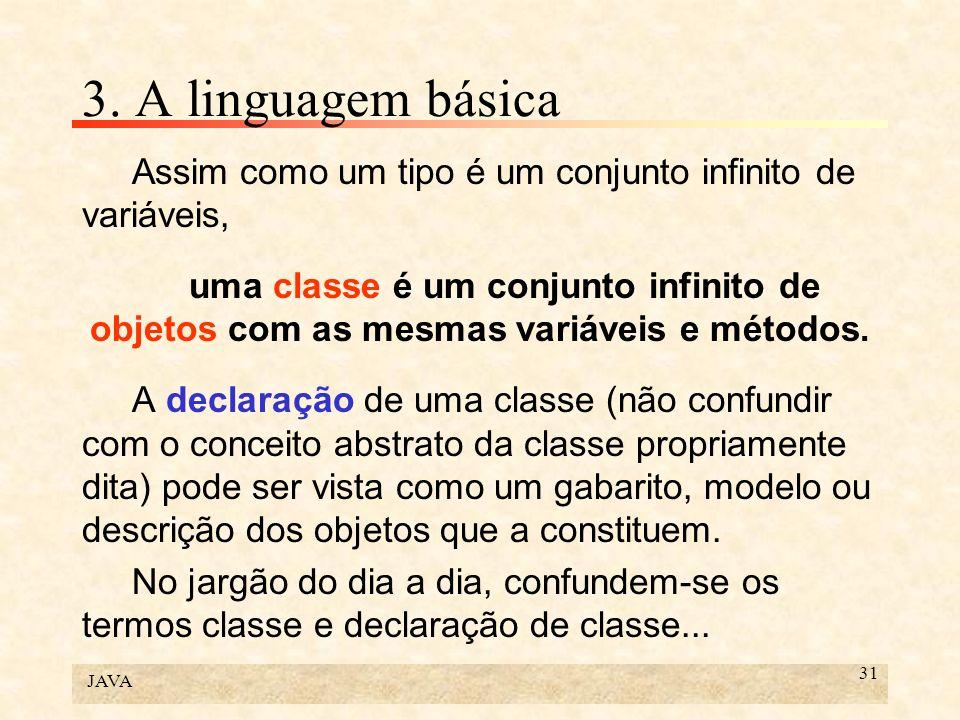 JAVA 31 3. A linguagem básica Assim como um tipo é um conjunto infinito de variáveis, uma classe é um conjunto infinito de objetos com as mesmas variá