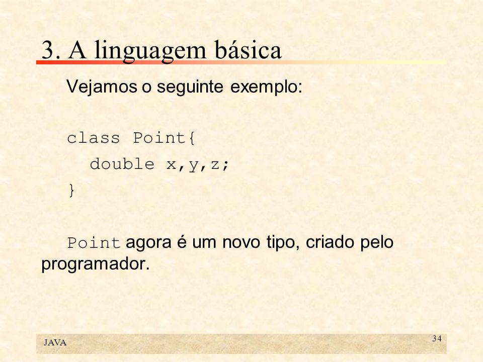 JAVA 34 3. A linguagem básica Vejamos o seguinte exemplo: class Point{ double x,y,z; } Point agora é um novo tipo, criado pelo programador.