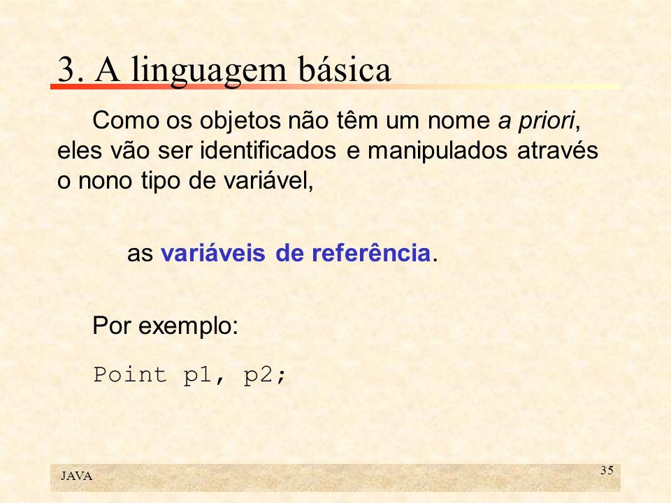 JAVA 35 3. A linguagem básica Como os objetos não têm um nome a priori, eles vão ser identificados e manipulados através o nono tipo de variável, as v