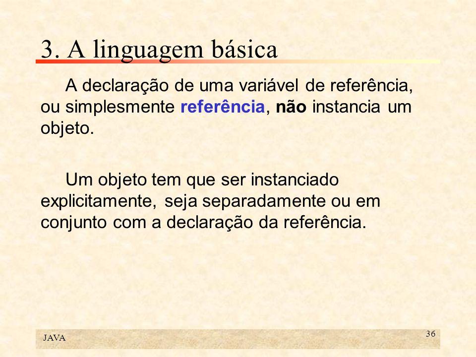 JAVA 36 3. A linguagem básica A declaração de uma variável de referência, ou simplesmente referência, não instancia um objeto. Um objeto tem que ser i