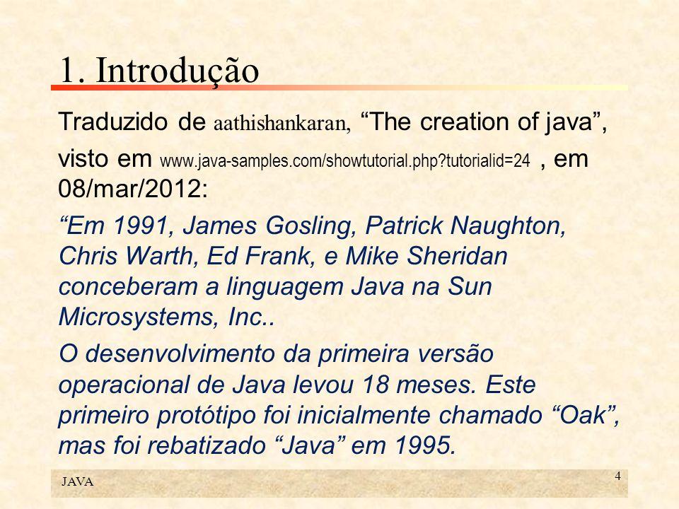 JAVA 4 1. Introdução Traduzido de aathishankaran, The creation of java, visto em www.java-samples.com/showtutorial.php?tutorialid=24, em 08/mar/2012: