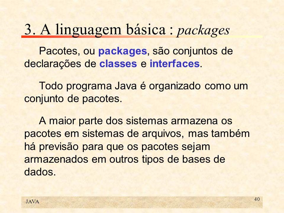 JAVA 40 3. A linguagem básica : packages Pacotes, ou packages, são conjuntos de declarações de classes e interfaces. Todo programa Java é organizado c
