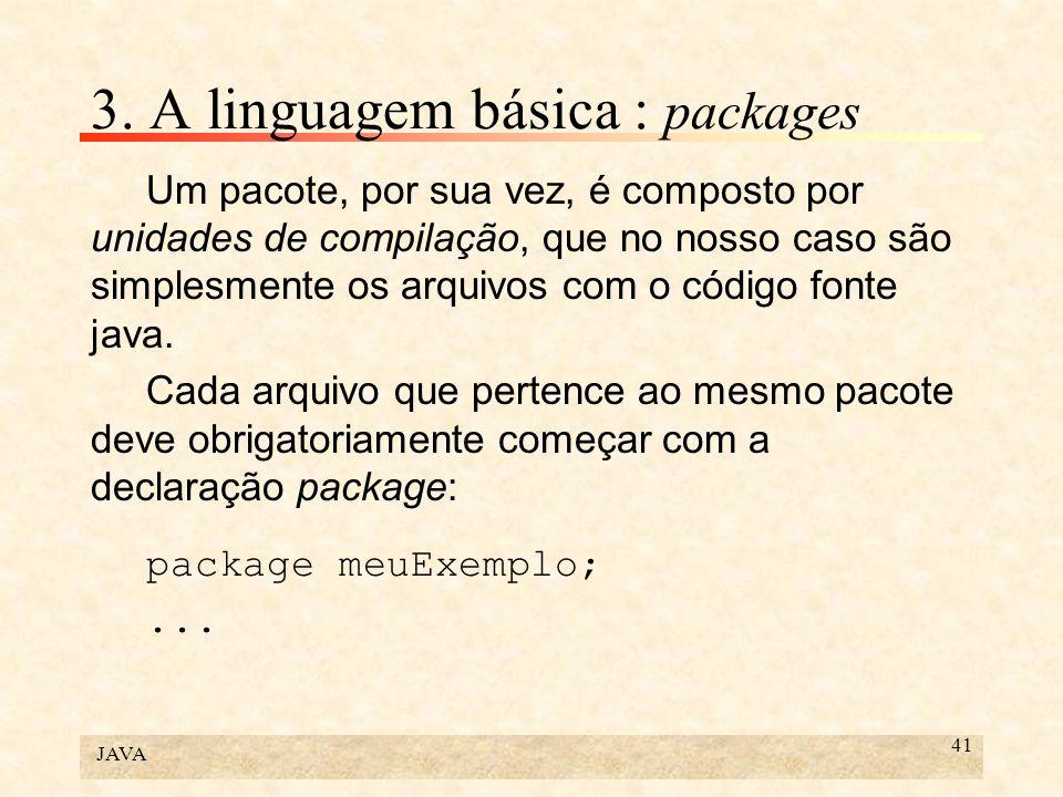 JAVA 41 3. A linguagem básica : packages Um pacote, por sua vez, é composto por unidades de compilação, que no nosso caso são simplesmente os arquivos
