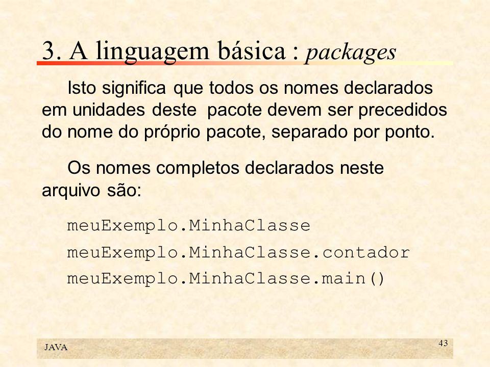 JAVA 43 3. A linguagem básica : packages Isto significa que todos os nomes declarados em unidades deste pacote devem ser precedidos do nome do próprio