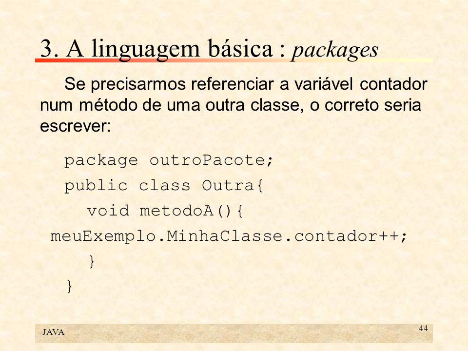 JAVA 44 3. A linguagem básica : packages Se precisarmos referenciar a variável contador num método de uma outra classe, o correto seria escrever: pack
