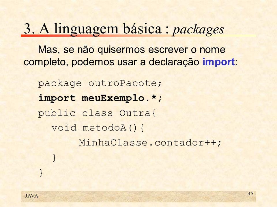 JAVA 45 3. A linguagem básica : packages Mas, se não quisermos escrever o nome completo, podemos usar a declaração import: package outroPacote; import