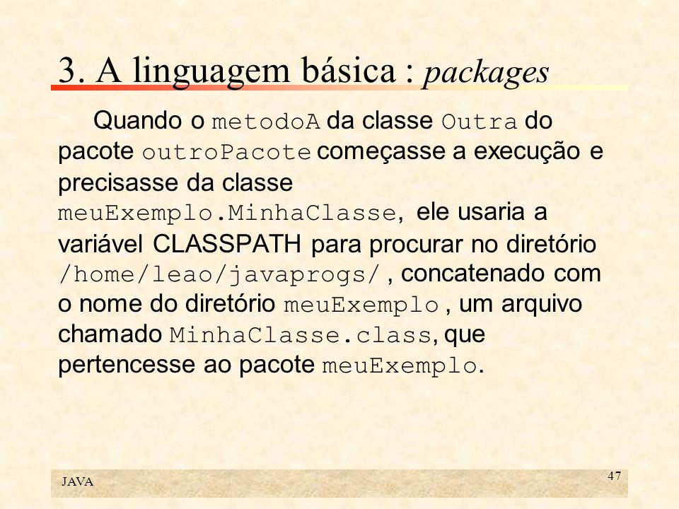 JAVA 47 3. A linguagem básica : packages Quando o metodoA da classe Outra do pacote outroPacote começasse a execução e precisasse da classe meuExemplo