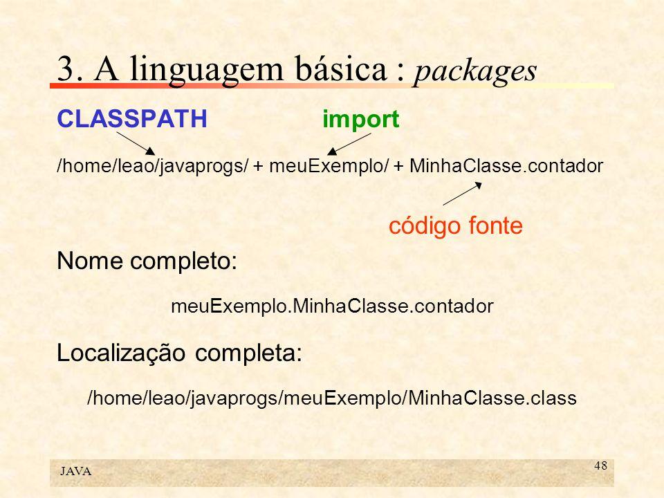 JAVA 48 3. A linguagem básica : packages CLASSPATHimport /home/leao/javaprogs/ + meuExemplo/ + MinhaClasse.contador código fonte Nome completo: meuExe