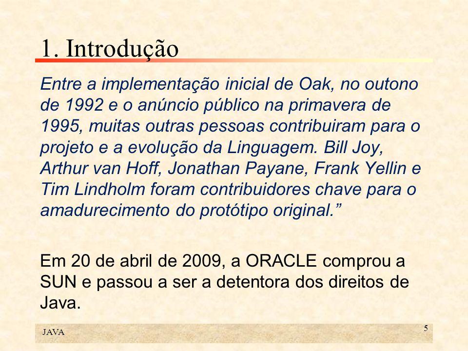 JAVA 5 1. Introdução Entre a implementação inicial de Oak, no outono de 1992 e o anúncio público na primavera de 1995, muitas outras pessoas contribui