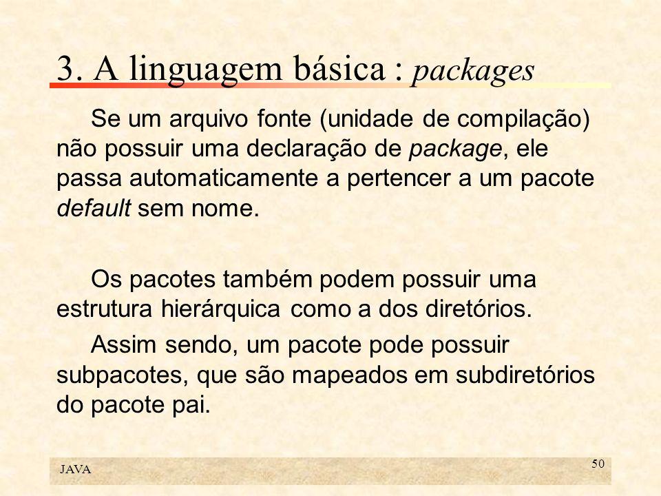 JAVA 50 3. A linguagem básica : packages Se um arquivo fonte (unidade de compilação) não possuir uma declaração de package, ele passa automaticamente