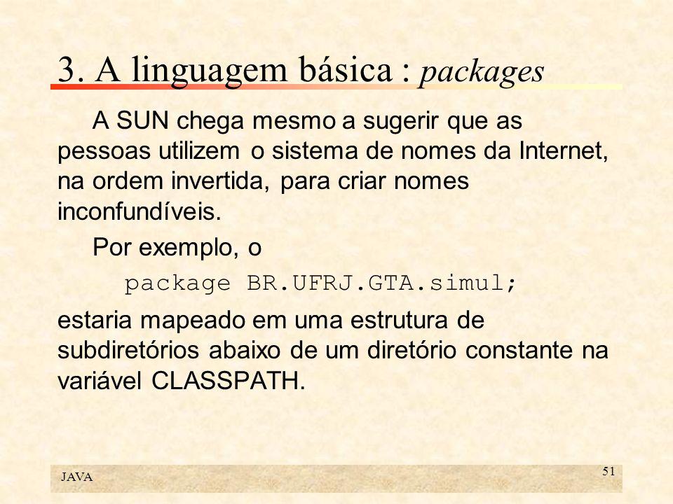 JAVA 51 3. A linguagem básica : packages A SUN chega mesmo a sugerir que as pessoas utilizem o sistema de nomes da Internet, na ordem invertida, para