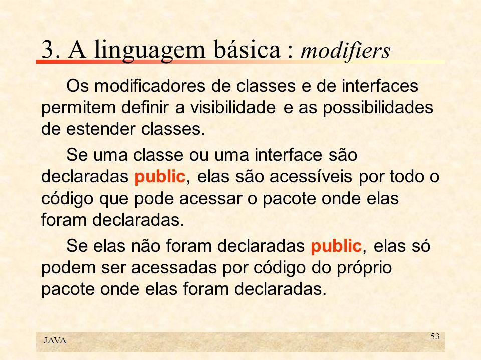 JAVA 53 3. A linguagem básica : modifiers Os modificadores de classes e de interfaces permitem definir a visibilidade e as possibilidades de estender
