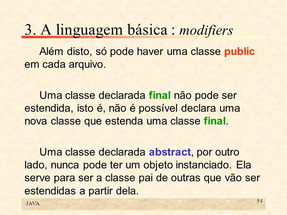 JAVA 54 3. A linguagem básica : modifiers Além disto, só pode haver uma classe public em cada arquivo. Uma classe declarada final não pode ser estendi