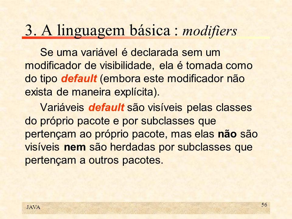 JAVA 56 3. A linguagem básica : modifiers Se uma variável é declarada sem um modificador de visibilidade, ela é tomada como do tipo default (embora es