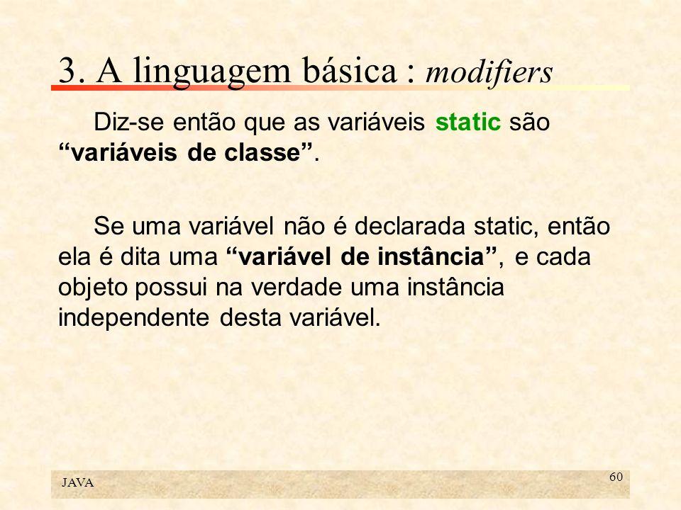 JAVA 60 3. A linguagem básica : modifiers Diz-se então que as variáveis static são variáveis de classe. Se uma variável não é declarada static, então