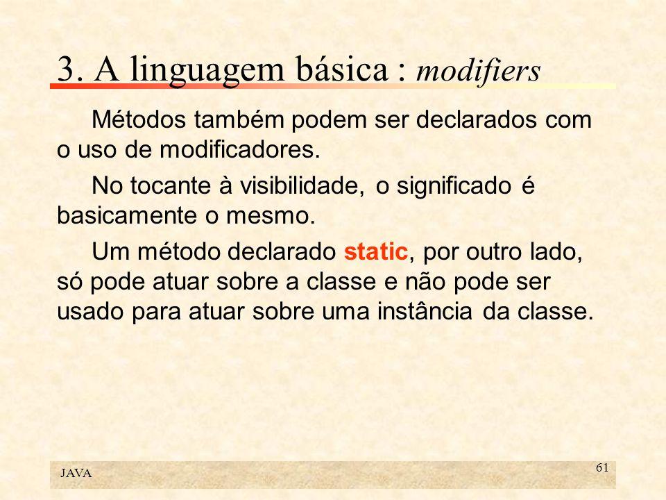 JAVA 61 3. A linguagem básica : modifiers Métodos também podem ser declarados com o uso de modificadores. No tocante à visibilidade, o significado é b