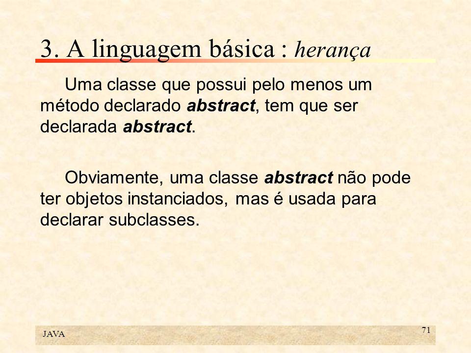 JAVA 71 3. A linguagem básica : herança Uma classe que possui pelo menos um método declarado abstract, tem que ser declarada abstract. Obviamente, uma