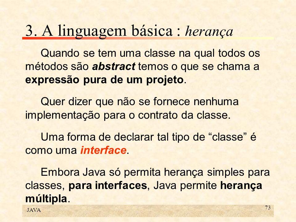 JAVA 73 3. A linguagem básica : herança Quando se tem uma classe na qual todos os métodos são abstract temos o que se chama a expressão pura de um pro