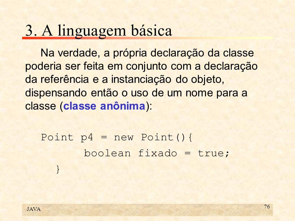 JAVA 76 3. A linguagem básica Na verdade, a própria declaração da classe poderia ser feita em conjunto com a declaração da referência e a instanciação