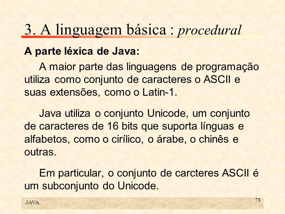 JAVA 78 3. A linguagem básica : procedural A parte léxica de Java: A maior parte das linguagens de programação utiliza como conjunto de caracteres o A